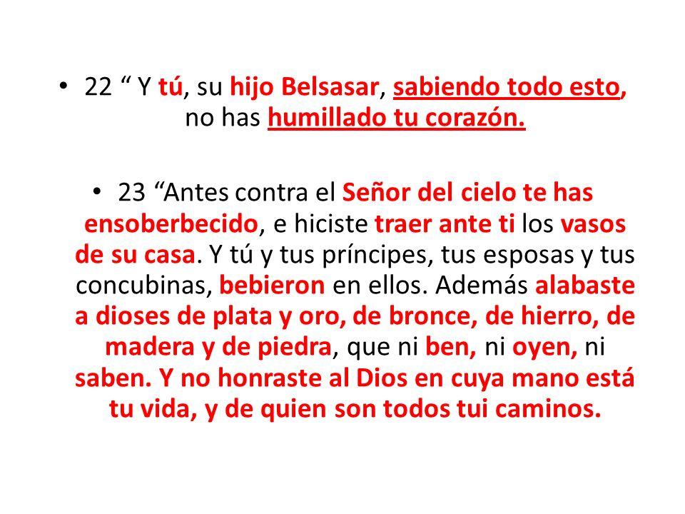22 Y tú, su hijo Belsasar, sabiendo todo esto, no has humillado tu corazón.