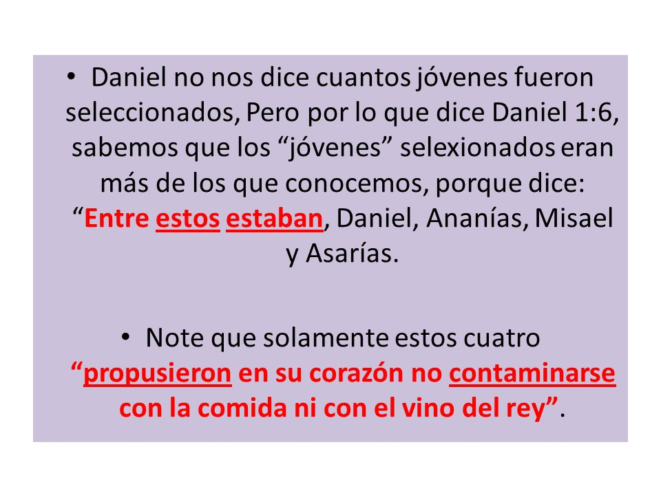 Daniel no nos dice cuantos jóvenes fueron seleccionados, Pero por lo que dice Daniel 1:6, sabemos que los jóvenes selexionados eran más de los que conocemos, porque dice: Entre estos estaban, Daniel, Ananías, Misael y Asarías.