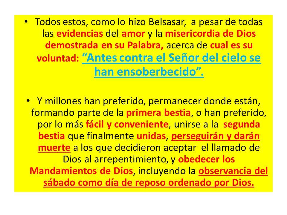 Todos estos, como lo hizo Belsasar, a pesar de todas las evidencias del amor y la misericordia de Dios demostrada en su Palabra, acerca de cual es su voluntad: Antes contra el Señor del cielo se han ensoberbecido .