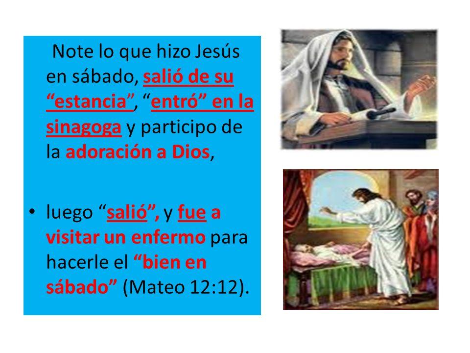 Note lo que hizo Jesús en sábado, salió de su estancia , entró en la sinagoga y participo de la adoración a Dios,