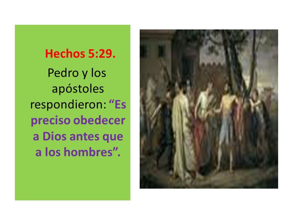 Hechos 5:29.Pedro y los apóstoles respondieron: Es preciso obedecer a Dios antes que a los hombres .