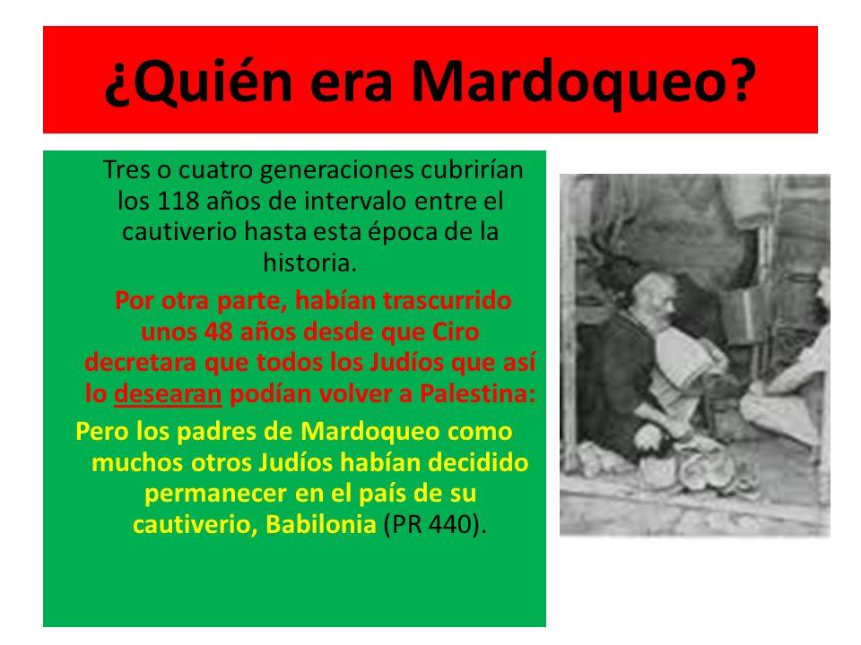 ¿Quién era Mardoqueo Tres o cuatro generaciones cubrirían los 118 años de intervalo entre el cautiverio hasta esta época de la historia.