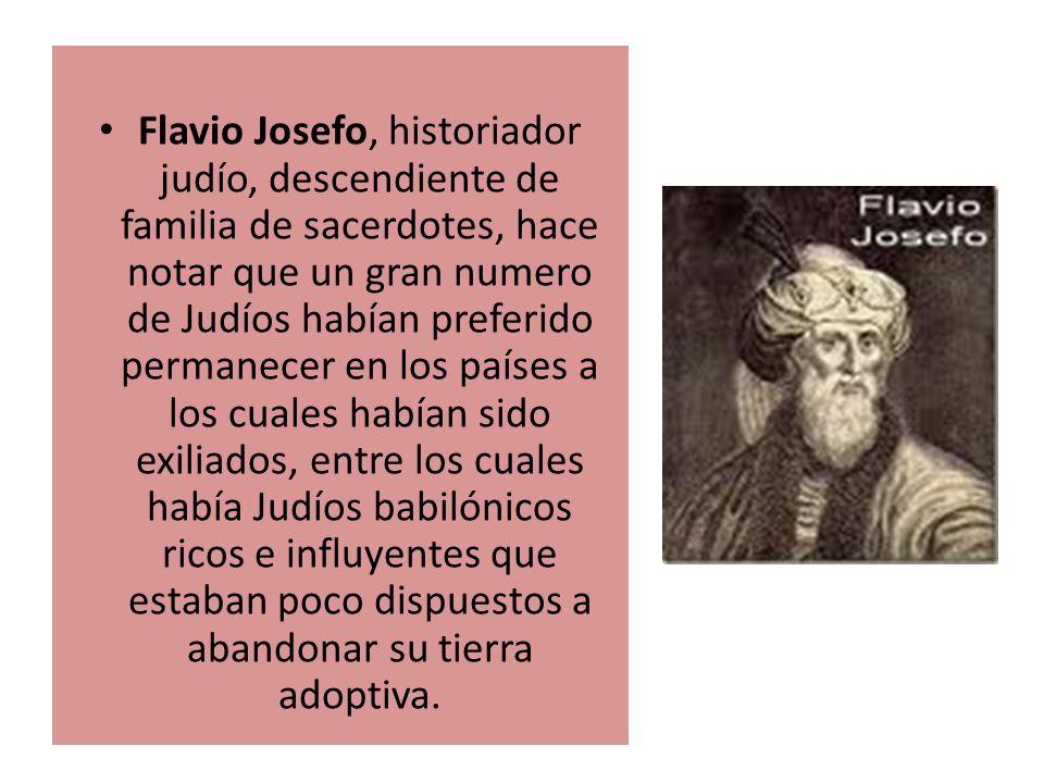 Flavio Josefo, historiador judío, descendiente de familia de sacerdotes, hace notar que un gran numero de Judíos habían preferido permanecer en los países a los cuales habían sido exiliados, entre los cuales había Judíos babilónicos ricos e influyentes que estaban poco dispuestos a abandonar su tierra adoptiva.