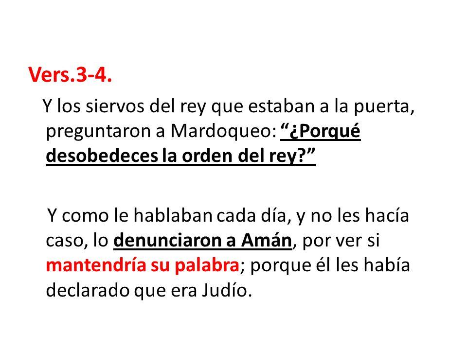 Vers.3-4. Y los siervos del rey que estaban a la puerta, preguntaron a Mardoqueo: ¿Porqué desobedeces la orden del rey
