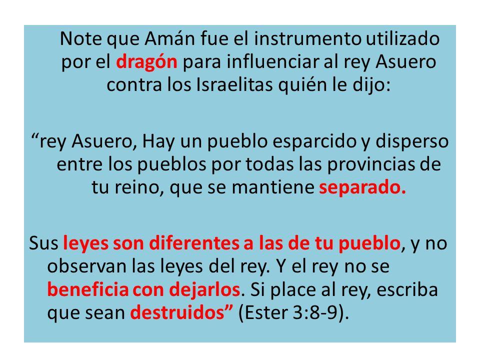 Note que Amán fue el instrumento utilizado por el dragón para influenciar al rey Asuero contra los Israelitas quién le dijo: rey Asuero, Hay un pueblo esparcido y disperso entre los pueblos por todas las provincias de tu reino, que se mantiene separado.