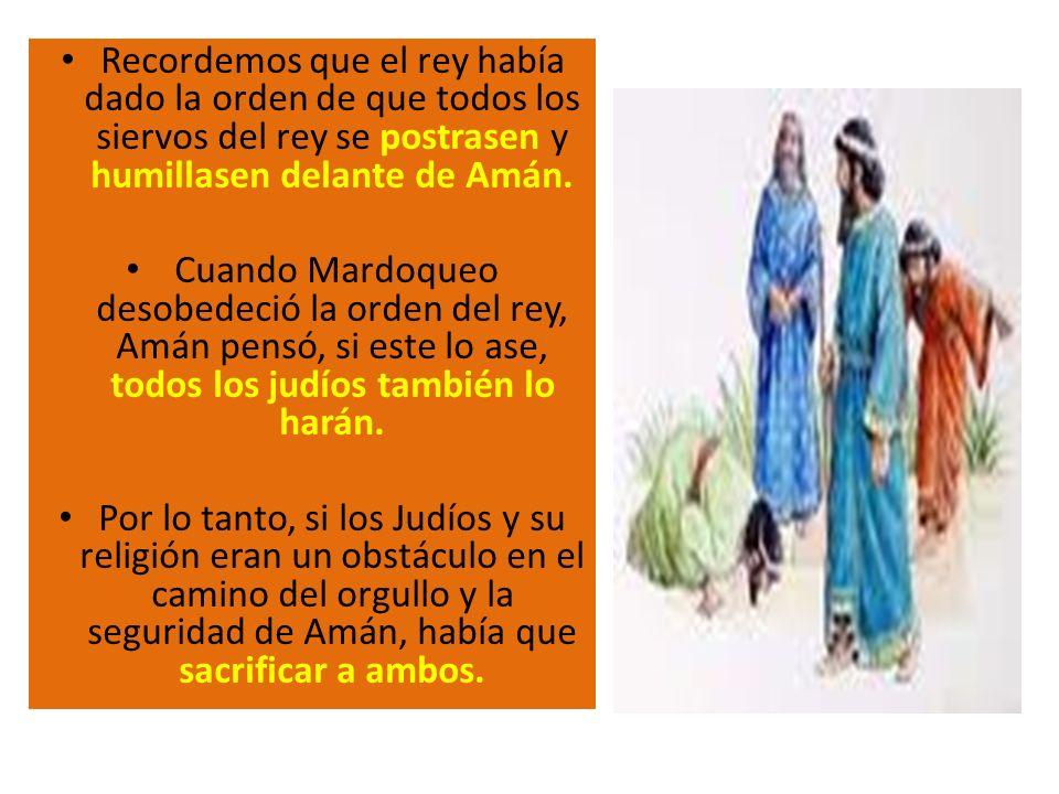 Recordemos que el rey había dado la orden de que todos los siervos del rey se postrasen y humillasen delante de Amán.
