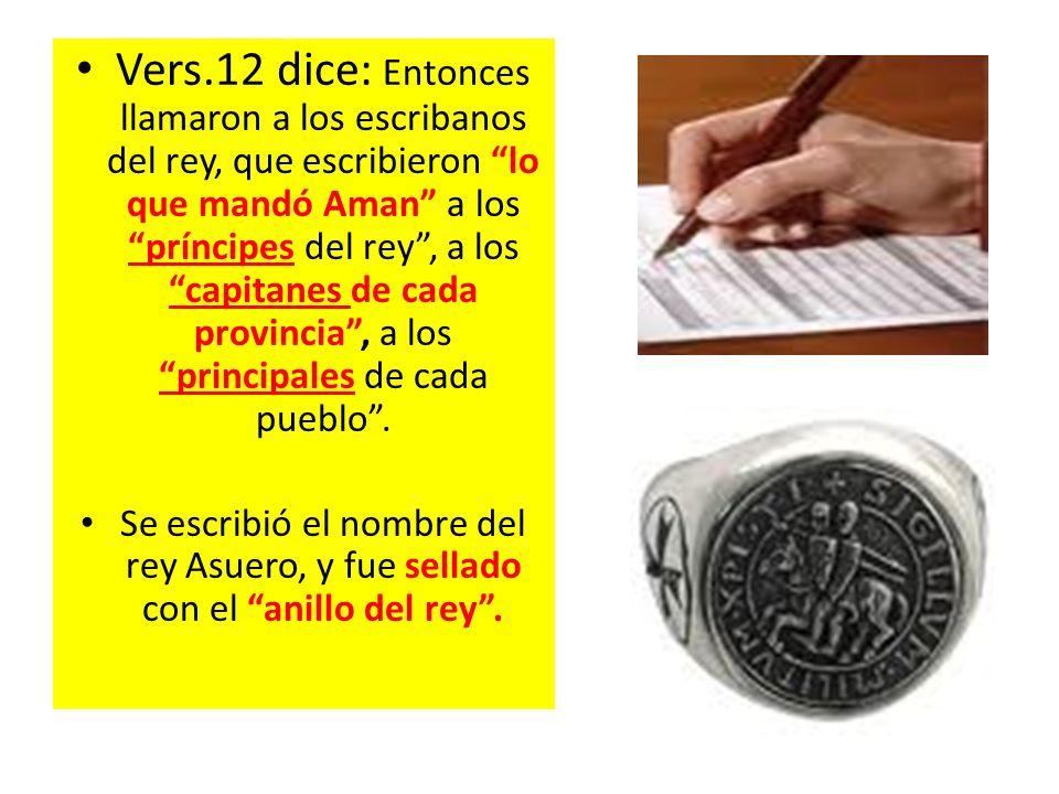 Vers.12 dice: Entonces llamaron a los escribanos del rey, que escribieron lo que mandó Aman a los príncipes del rey , a los capitanes de cada provincia , a los principales de cada pueblo .