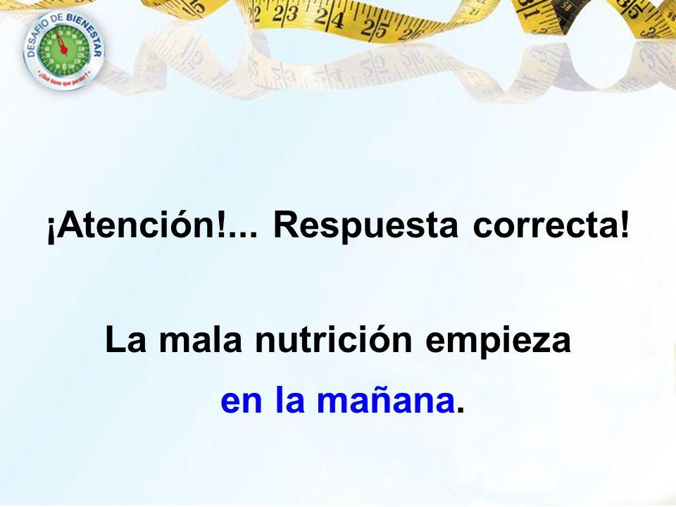 ¡Atención!... Respuesta correcta! La mala nutrición empieza