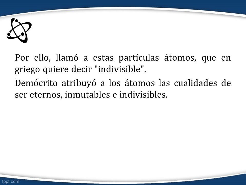 Por ello, llamó a estas partículas átomos, que en griego quiere decir indivisible .