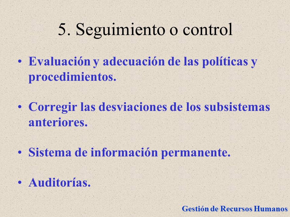 5. Seguimiento o controlEvaluación y adecuación de las políticas y procedimientos. Corregir las desviaciones de los subsistemas anteriores.
