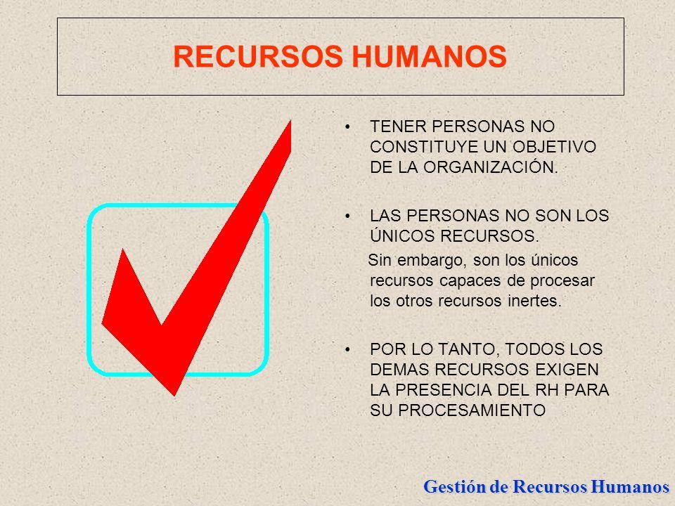 RECURSOS HUMANOSTENER PERSONAS NO CONSTITUYE UN OBJETIVO DE LA ORGANIZACIÓN. LAS PERSONAS NO SON LOS ÚNICOS RECURSOS.