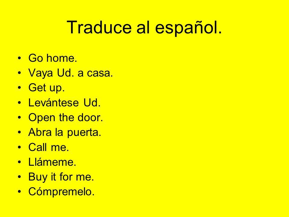 Traduce al español. Go home. Vaya Ud. a casa. Get up. Levántese Ud.