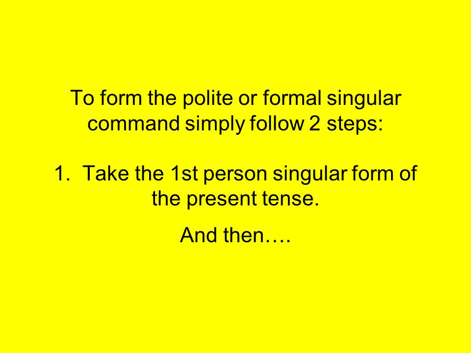 To form the polite or formal singular command simply follow 2 steps: 1