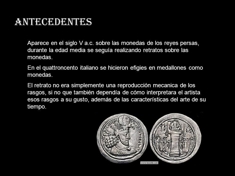 ANTECEDENTES Aparece en el siglo V a.c. sobre las monedas de los reyes persas, durante la edad media se seguía realizando retratos sobre las monedas.