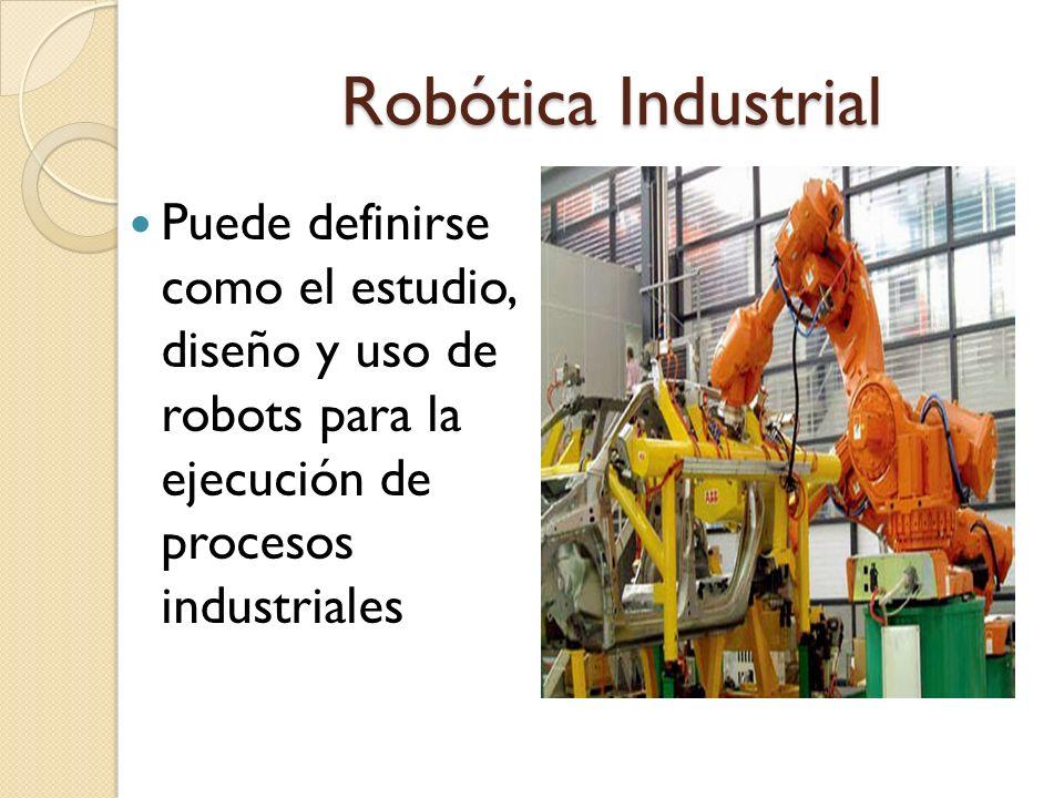 Robótica Industrial Puede definirse como el estudio, diseño y uso de robots para la ejecución de procesos industriales.