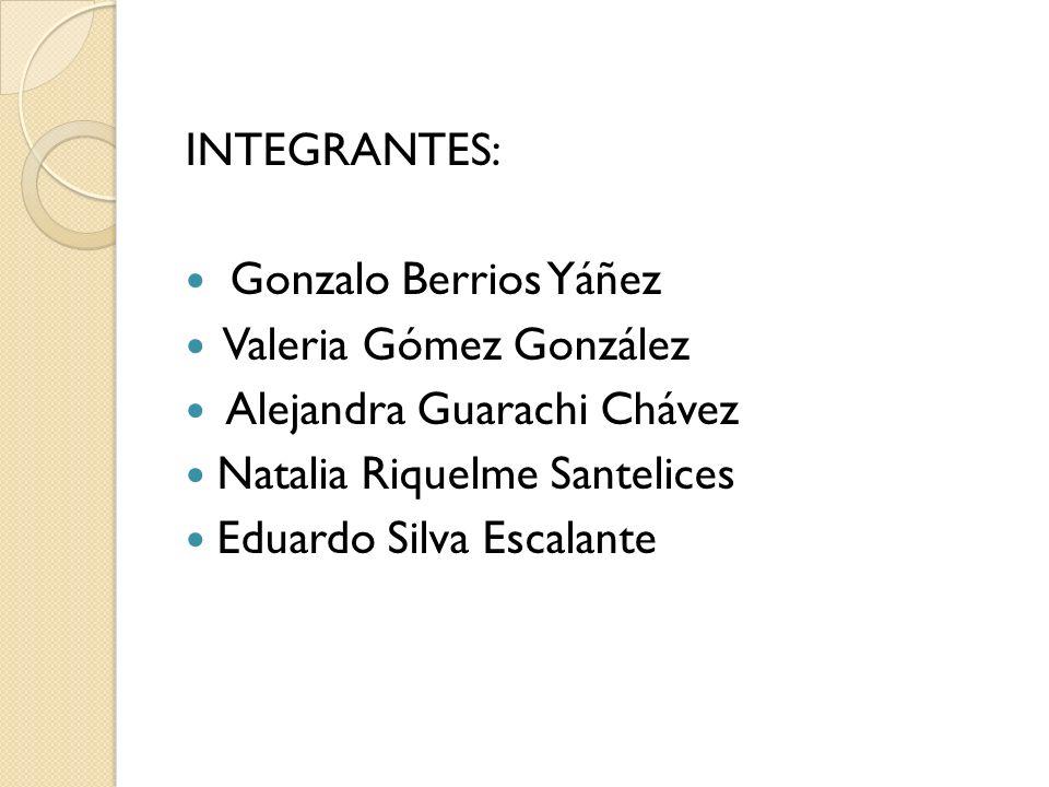 INTEGRANTES: Gonzalo Berrios Yáñez. Valeria Gómez González. Alejandra Guarachi Chávez. Natalia Riquelme Santelices.