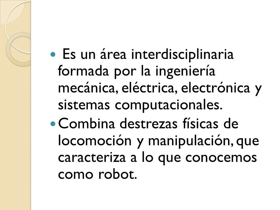 Es un área interdisciplinaria formada por la ingeniería mecánica, eléctrica, electrónica y sistemas computacionales.