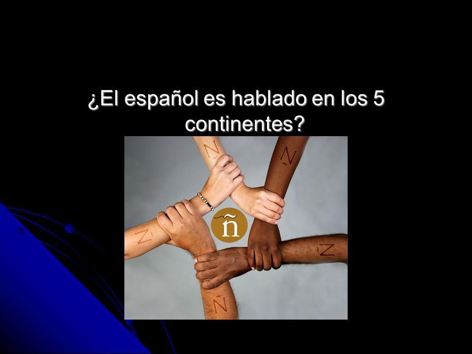 ¿El español es hablado en los 5 continentes