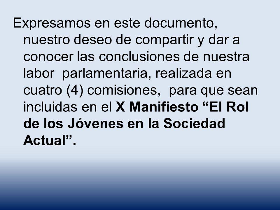 Expresamos en este documento, nuestro deseo de compartir y dar a conocer las conclusiones de nuestra labor parlamentaria, realizada en cuatro (4) comisiones, para que sean incluidas en el X Manifiesto El Rol de los Jóvenes en la Sociedad Actual .