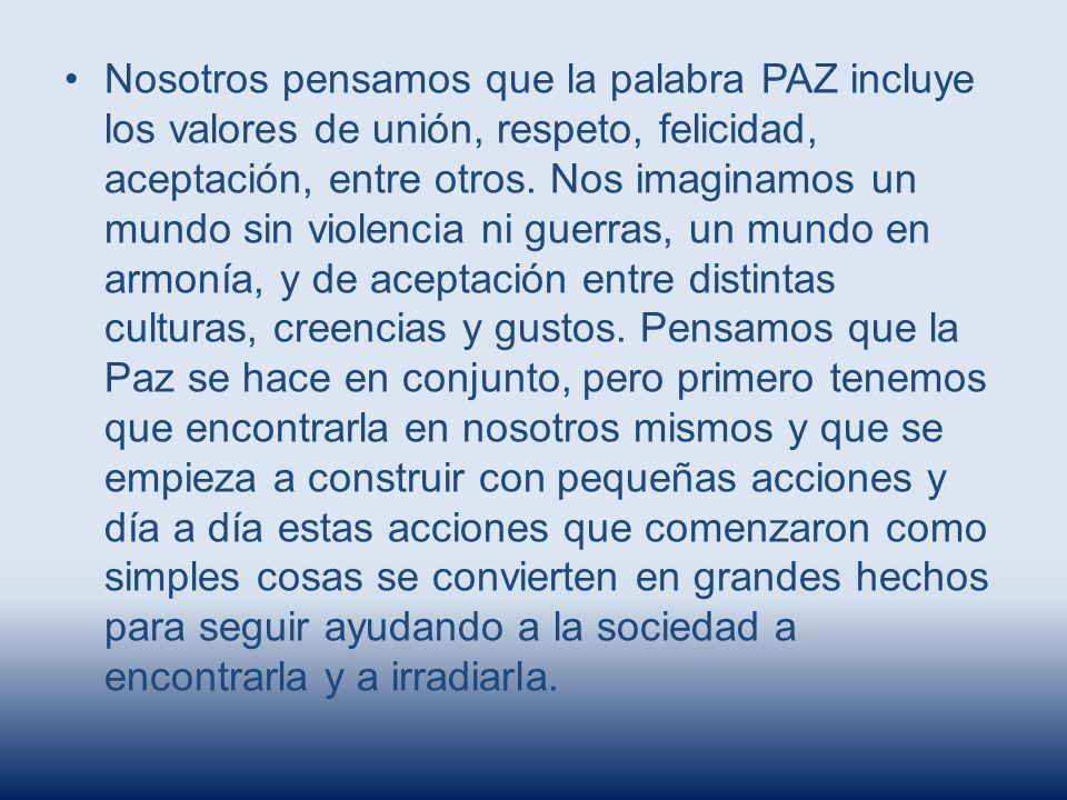 Nosotros pensamos que la palabra PAZ incluye los valores de unión, respeto, felicidad, aceptación, entre otros.