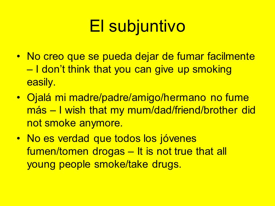 El subjuntivoNo creo que se pueda dejar de fumar facilmente – I don't think that you can give up smoking easily.