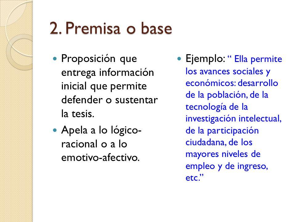 2. Premisa o base Proposición que entrega información inicial que permite defender o sustentar la tesis.