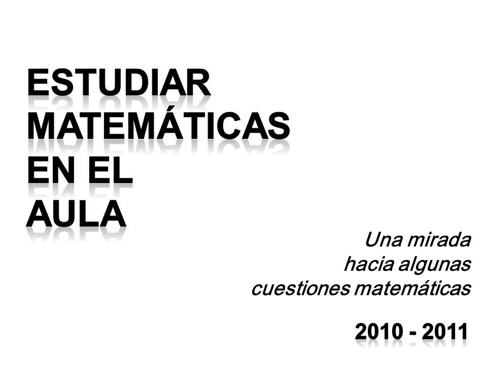 ESTUDIAR MATEMÁTICAS EN EL AULA 2010 - 2011 Una mirada hacia algunas