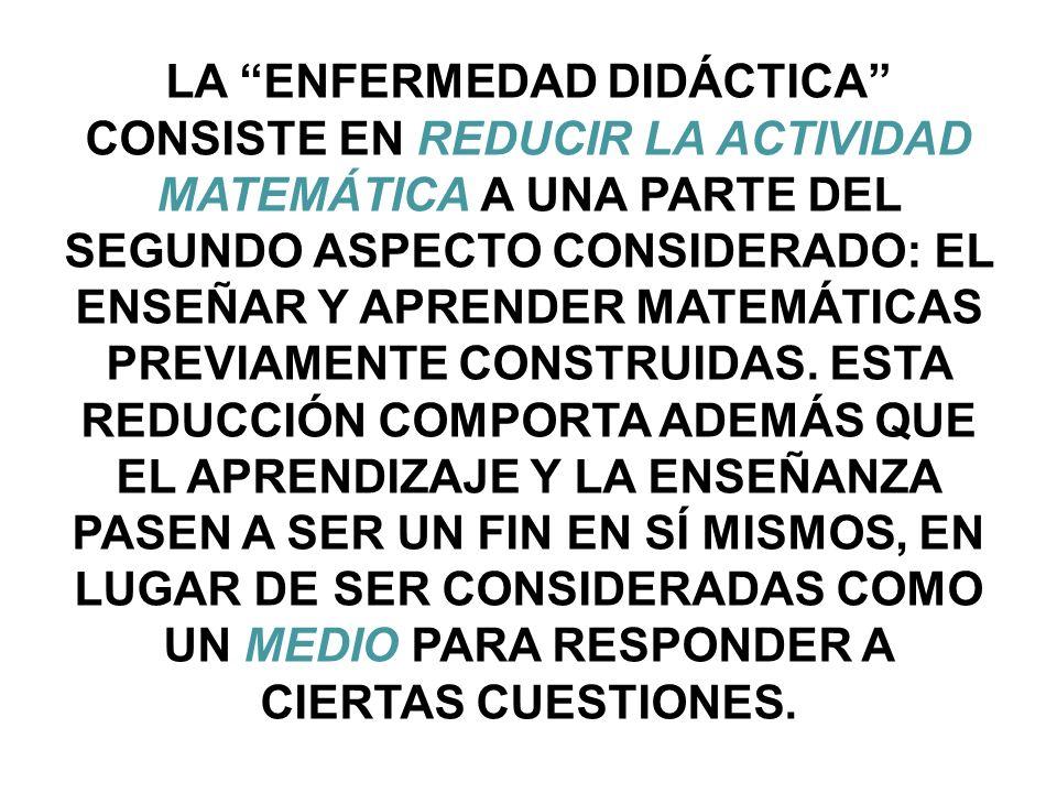 LA ENFERMEDAD DIDÁCTICA CONSISTE EN REDUCIR LA ACTIVIDAD MATEMÁTICA A UNA PARTE DEL SEGUNDO ASPECTO CONSIDERADO: EL ENSEÑAR Y APRENDER MATEMÁTICAS PREVIAMENTE CONSTRUIDAS.