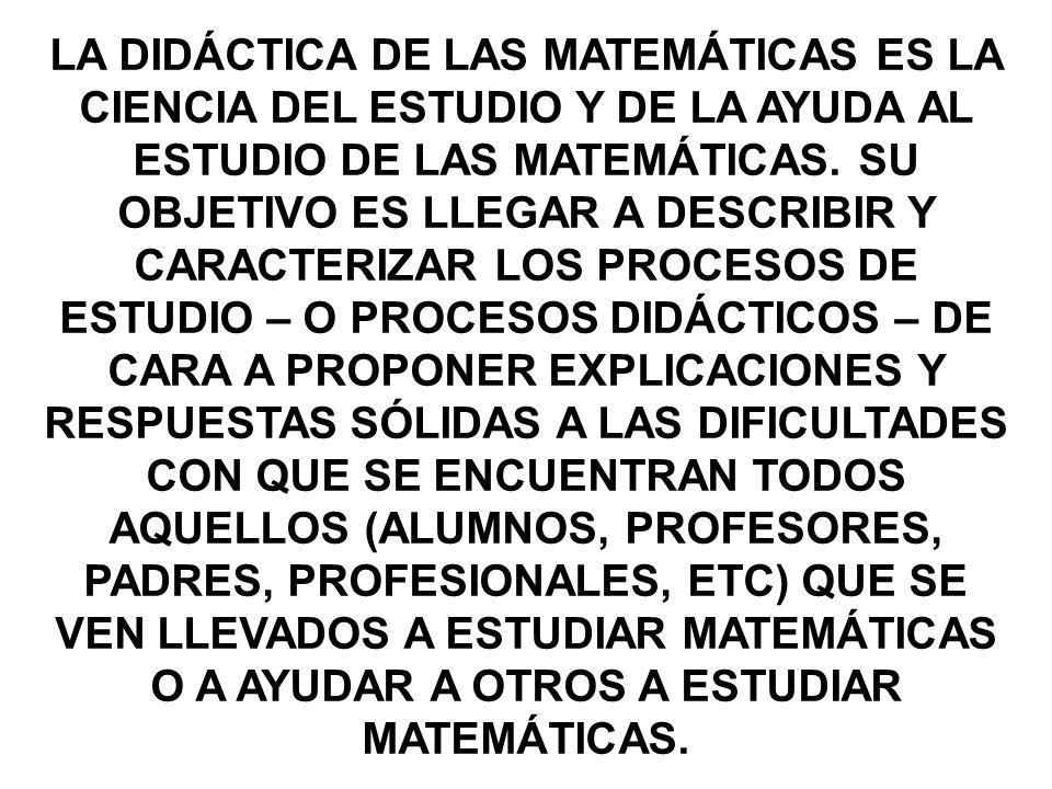 LA DIDÁCTICA DE LAS MATEMÁTICAS ES LA CIENCIA DEL ESTUDIO Y DE LA AYUDA AL ESTUDIO DE LAS MATEMÁTICAS.