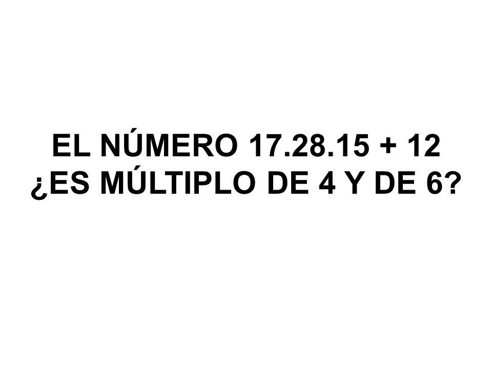 EL NÚMERO 17.28.15 + 12 ¿ES MÚLTIPLO DE 4 Y DE 6