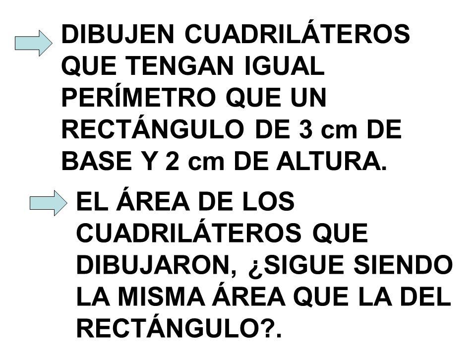 DIBUJEN CUADRILÁTEROS QUE TENGAN IGUAL PERÍMETRO QUE UN RECTÁNGULO DE 3 cm DE BASE Y 2 cm DE ALTURA.