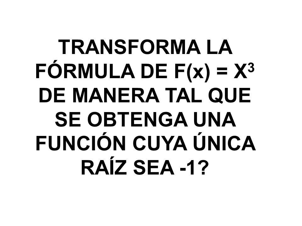 TRANSFORMA LA FÓRMULA DE F(x) = X3 DE MANERA TAL QUE SE OBTENGA UNA FUNCIÓN CUYA ÚNICA RAÍZ SEA -1