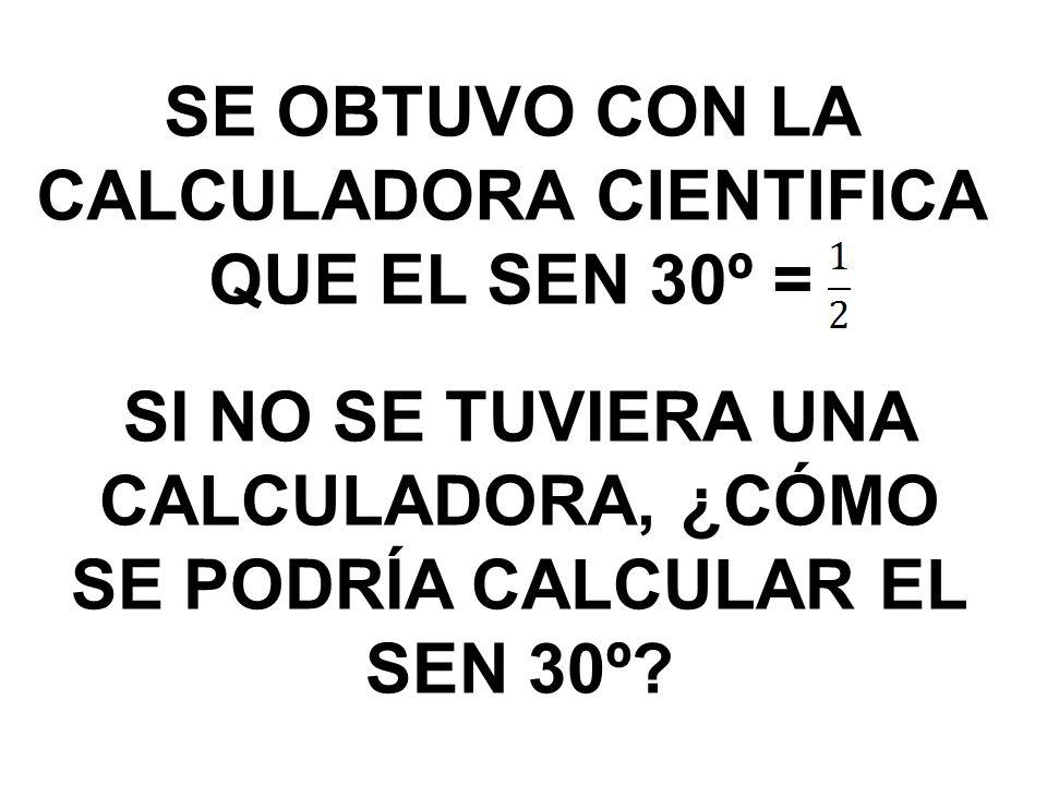SE OBTUVO CON LA CALCULADORA CIENTIFICA QUE EL SEN 30º =
