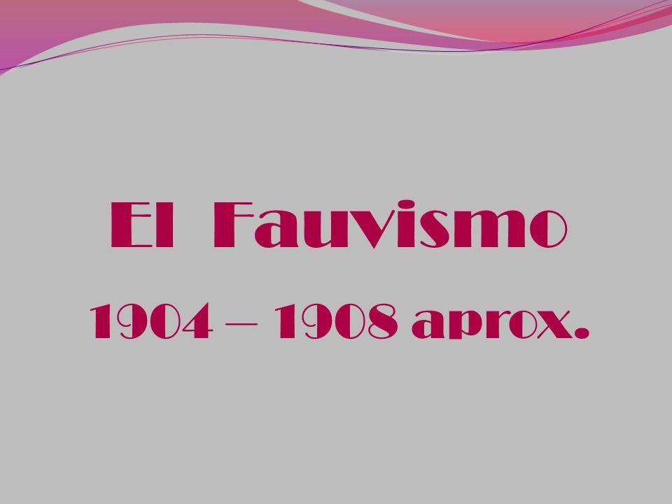 El Fauvismo 1904 – 1908 aprox.