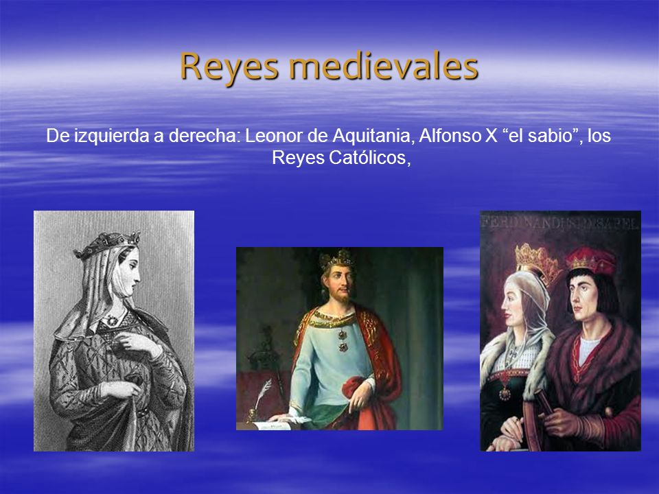 Reyes medievales De izquierda a derecha: Leonor de Aquitania, Alfonso X el sabio , los Reyes Católicos,