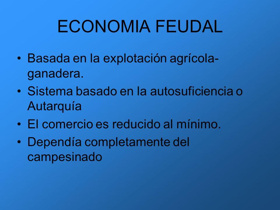 ECONOMIA FEUDAL Basada en la explotación agrícola- ganadera.