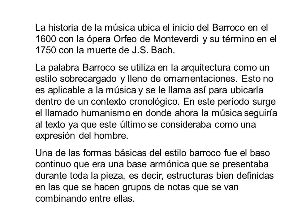 La historia de la música ubica el inicio del Barroco en el 1600 con la ópera Orfeo de Monteverdi y su término en el 1750 con la muerte de J.S. Bach.