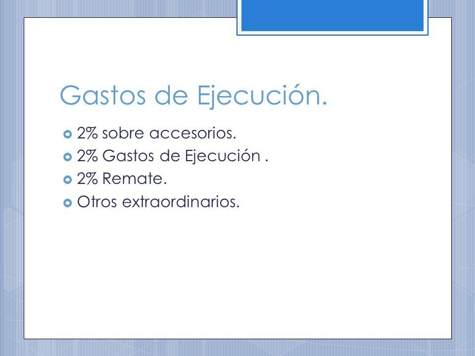 Gastos de Ejecución. 2% sobre accesorios. 2% Gastos de Ejecución .