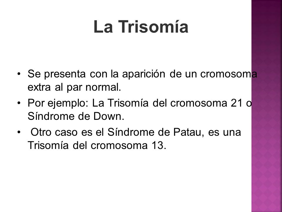 La TrisomíaSe presenta con la aparición de un cromosoma extra al par normal. Por ejemplo: La Trisomía del cromosoma 21 o Síndrome de Down.