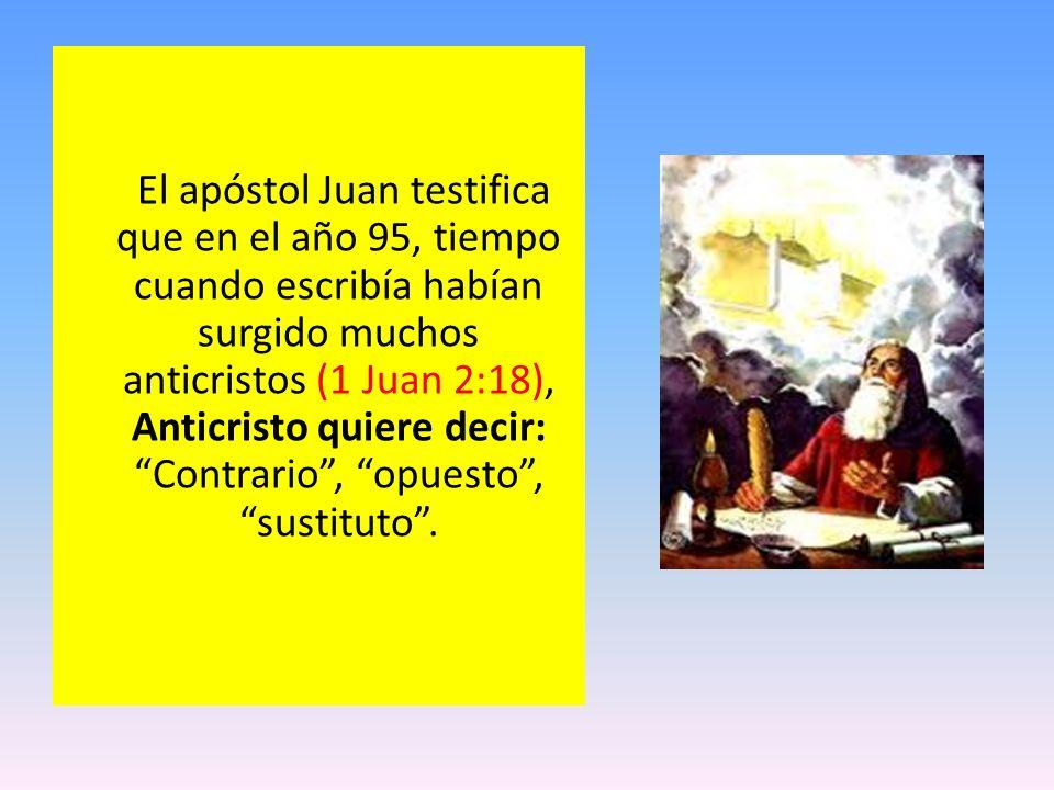 El apóstol Juan testifica que en el año 95, tiempo cuando escribía habían surgido muchos anticristos (1 Juan 2:18), Anticristo quiere decir: Contrario , opuesto , sustituto .