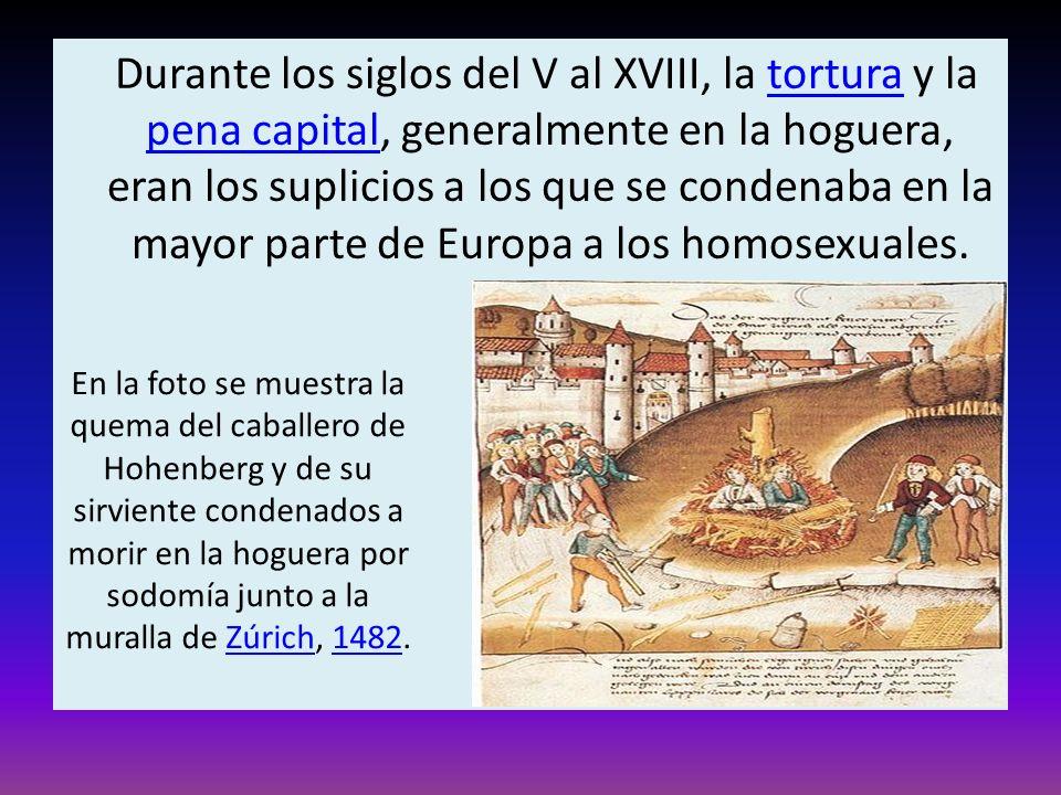 Durante los siglos del V al XVIII, la tortura y la pena capital, generalmente en la hoguera, eran los suplicios a los que se condenaba en la mayor parte de Europa a los homosexuales.
