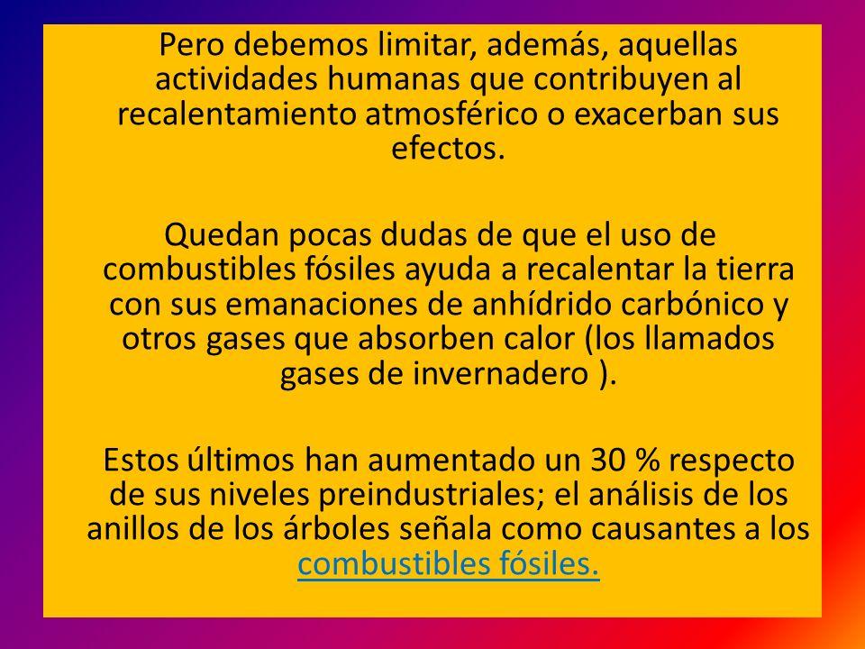 Pero debemos limitar, además, aquellas actividades humanas que contribuyen al recalentamiento atmosférico o exacerban sus efectos.