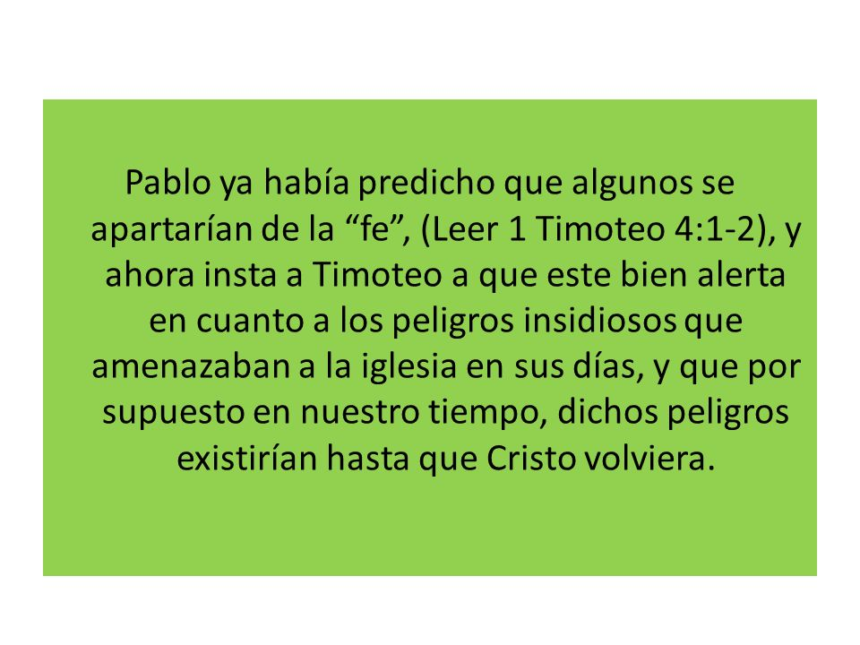 Pablo ya había predicho que algunos se apartarían de la fe , (Leer 1 Timoteo 4:1-2), y ahora insta a Timoteo a que este bien alerta en cuanto a los peligros insidiosos que amenazaban a la iglesia en sus días, y que por supuesto en nuestro tiempo, dichos peligros existirían hasta que Cristo volviera.