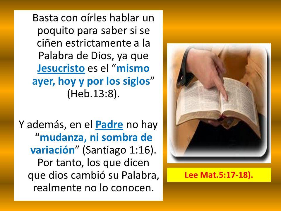 Basta con oírles hablar un poquito para saber si se ciñen estrictamente a la Palabra de Dios, ya que Jesucristo es el mismo ayer, hoy y por los siglos (Heb.13:8). Y además, en el Padre no hay mudanza, ni sombra de variación (Santiago 1:16). Por tanto, los que dicen que dios cambió su Palabra, realmente no lo conocen.