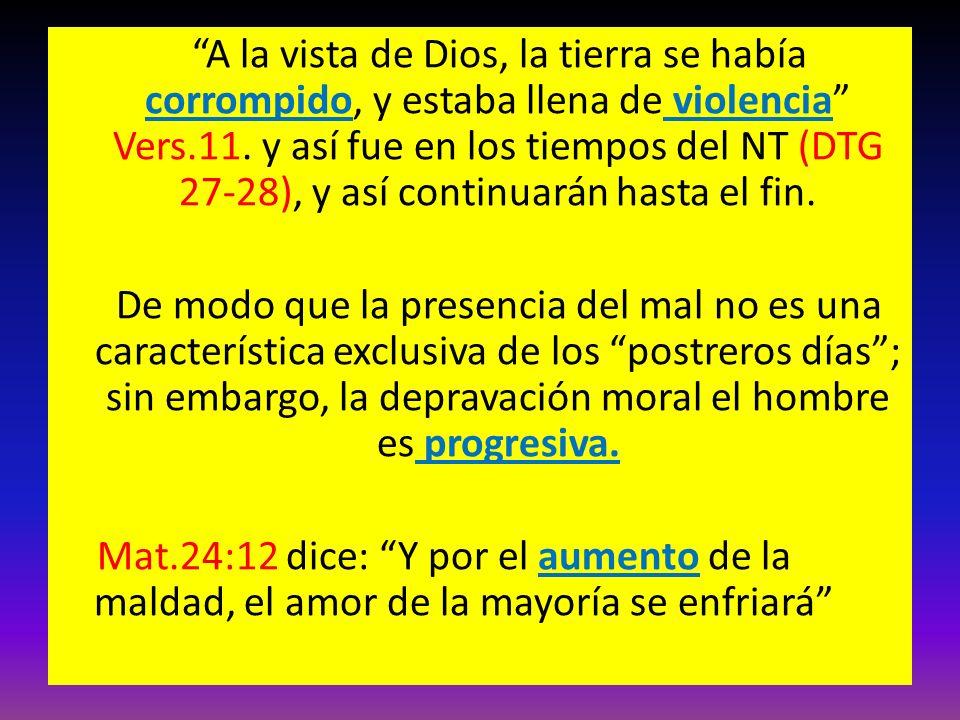 A la vista de Dios, la tierra se había corrompido, y estaba llena de violencia Vers.11. y así fue en los tiempos del NT (DTG 27-28), y así continuarán hasta el fin.