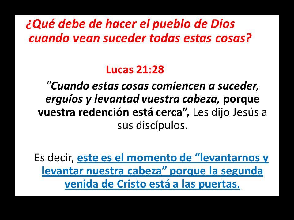 ¿Qué debe de hacer el pueblo de Dios cuando vean suceder todas estas cosas