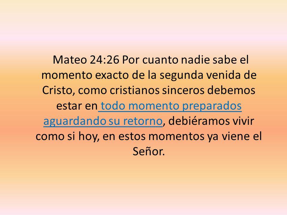 Mateo 24:26 Por cuanto nadie sabe el momento exacto de la segunda venida de Cristo, como cristianos sinceros debemos estar en todo momento preparados aguardando su retorno, debiéramos vivir como si hoy, en estos momentos ya viene el Señor.