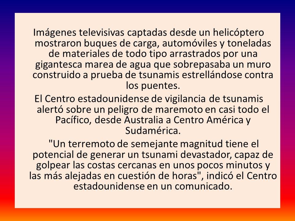 Imágenes televisivas captadas desde un helicóptero mostraron buques de carga, automóviles y toneladas de materiales de todo tipo arrastrados por una gigantesca marea de agua que sobrepasaba un muro construido a prueba de tsunamis estrellándose contra los puentes.