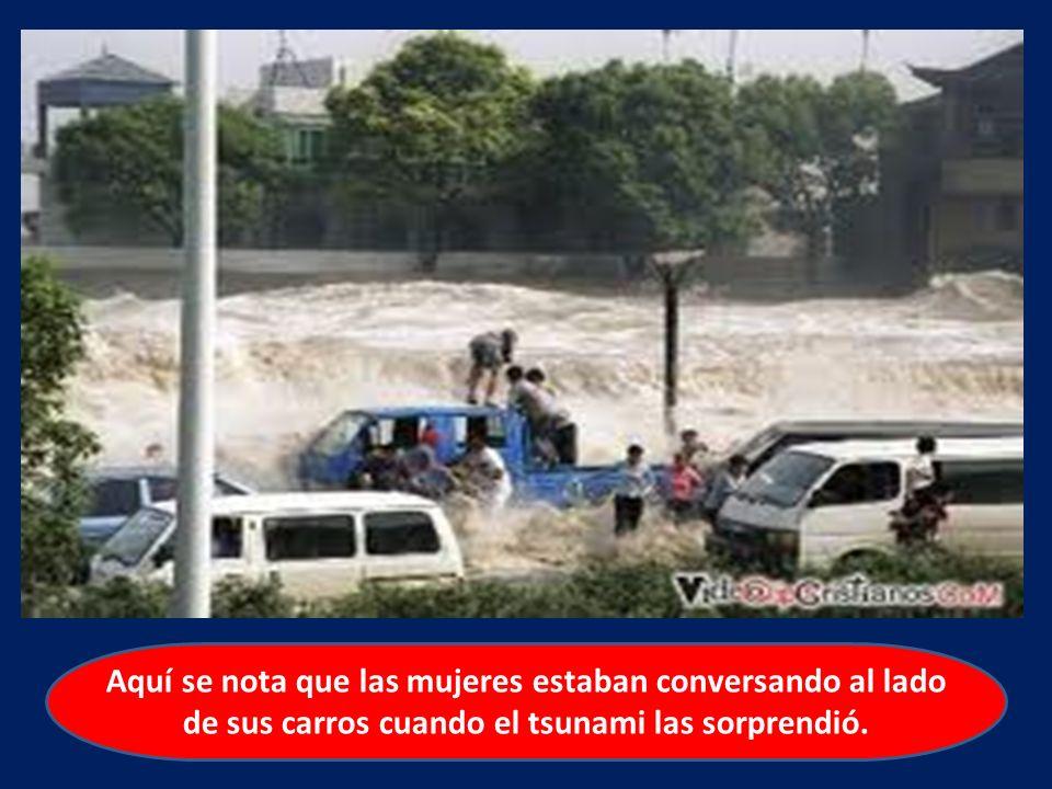 Aquí se nota que las mujeres estaban conversando al lado de sus carros cuando el tsunami las sorprendió.