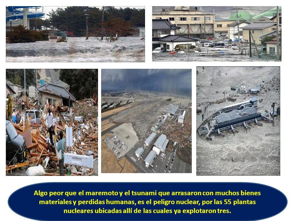 Algo peor que el maremoto y el tsunami que arrasaron con muchos bienes materiales y perdidas humanas, es el peligro nuclear, por las 55 plantas nucleares ubicadas allí de las cuales ya explotaron tres.